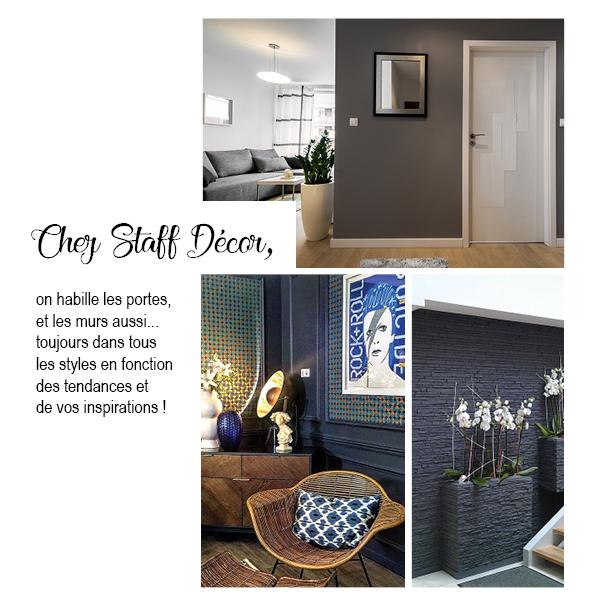 Chez Staff Décor, on habille les portes et les murs aussi... toujours dans tous les styles en fonction des tendances et de vos inspirations !